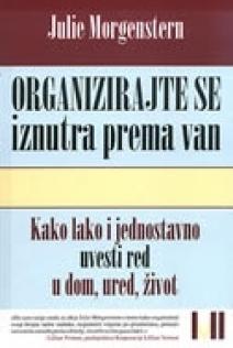 Organizirajte se iznutra prema van : kako lako i jednostavno uvesti red u dom, ured, život