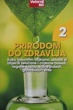 Prirodom do zdravlja 2: Kako ljekovitim biljkama ublažiti ili izliječiti želučane i crijevne bolesti, tegobe kostiju, kožne bolesti, glavobolju i stres