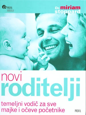 Novi roditelji : temeljni vodič za sve majke i očeve početnike