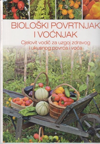 Biološki povrtnjak i voćnjak : cjelovit vodič za uzgoj zdravog i ukusnog povrća i voća