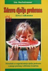 Zdrava dječja prehrana : živa i ukusna : priručnik za najprikladniju dječju prehranu s mnogo poučnog i odličnim receptima