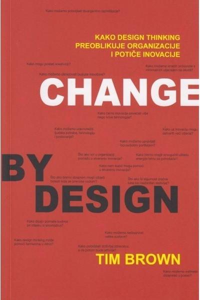 Change by design = Dizajniranje promjena po mjeri : kako design thinking transformira organizacije i potiče inovacije