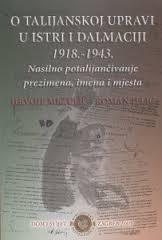 O talijanskoj upravi u Istri i Dalmaciji : 1918.-1943. : nasilno potalijančivanje, prezimena, imena i mjesta
