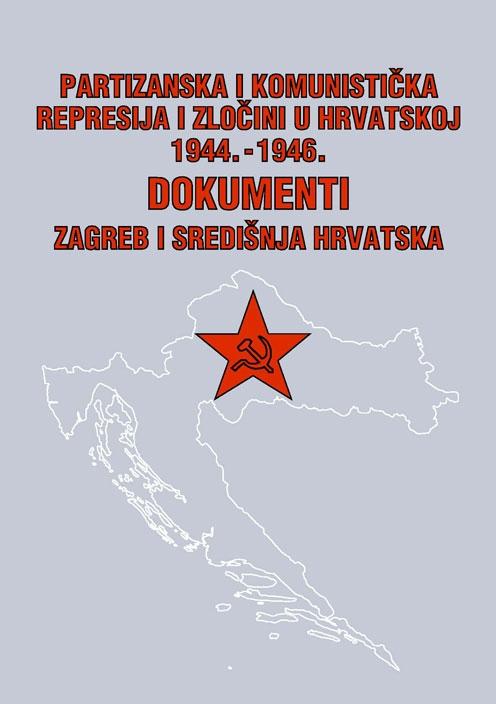 Partizanska i komunistička represija i zločini u Hrvatskoj : 1944.-1946. : dokumenti (knjiga treća - Zagreb i središnja Hrvatska)