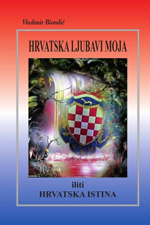 Hrvatska ljubavi moja iliti hrvatska istina : put k slobodnoj suverenoj Hrvatskoj