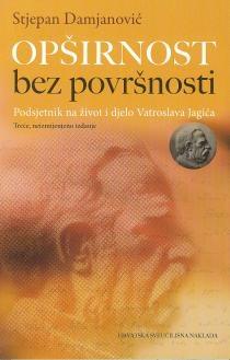 Opširnost bez površnosti : podsjetnik na život i djelo Vatroslava Jagića