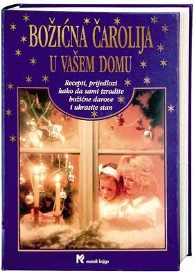 Božićna čarolija u vašem domu : recepti, prijedlozi kako da sami izradite božićne darove i ukrasite stan