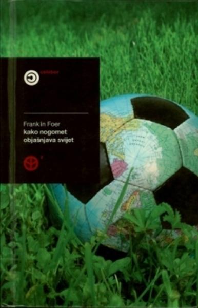 Kako nogomet objašnjava svijet : neobična teorija globalizacije