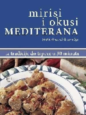 Mirisi i okusi Mediterana : 600 kulinarskih čarolija : iz tradicije do trpeze u 30 minuta