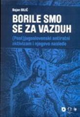 Borile smo se za vazduh : (post)jugoslovenski antiratni aktivizam i njegovo nasleđe