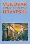 Vukovar - grad koji je obranio Hrvatsku : jedan prikaz najsudbonosnije bitke hrvatske povijesti